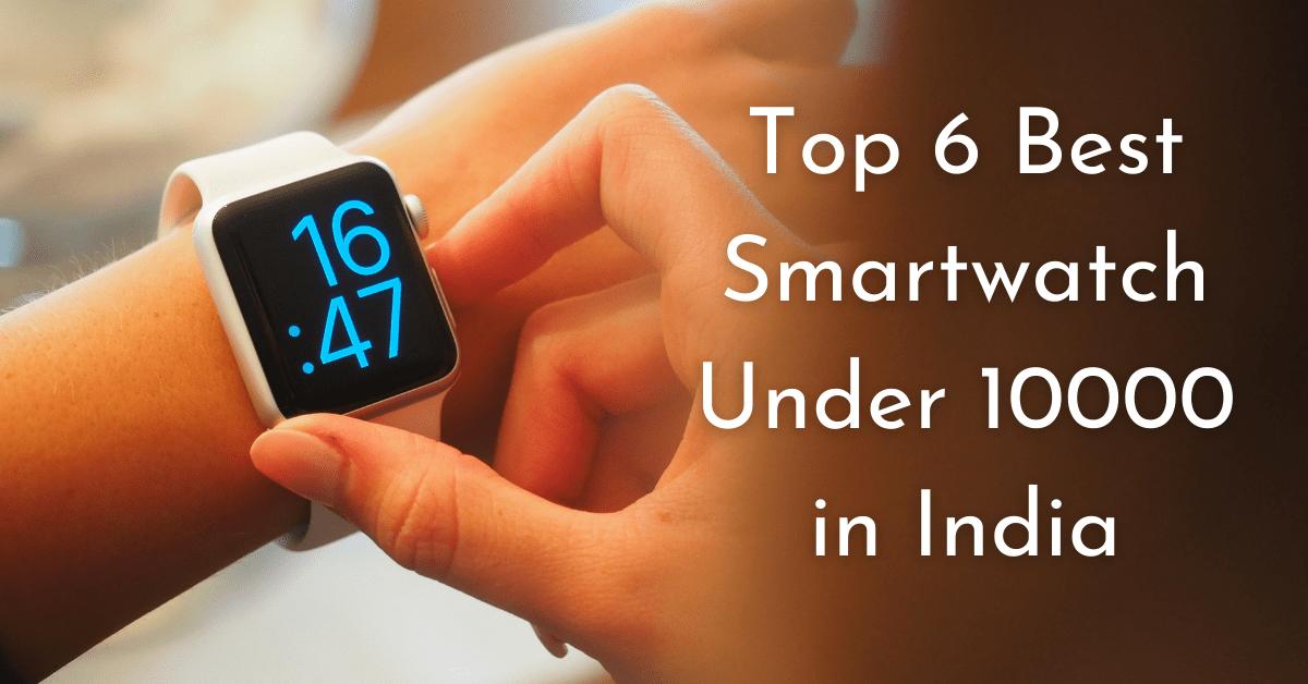 Top 6 best smartwatch under 10000 in India
